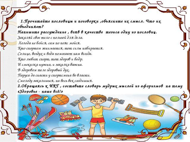 1.Прочитайте пословицы и поговорки ,объясните их смысл. Что их объединяет? Н...