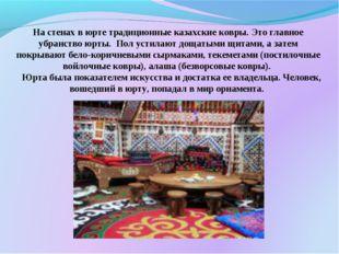 На стенах в юрте традиционные казахские ковры. Это главное убранство юрты. По