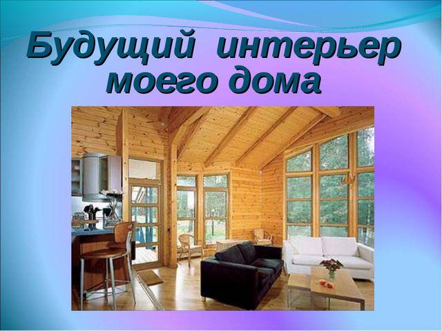 Будущий интерьер моего дома