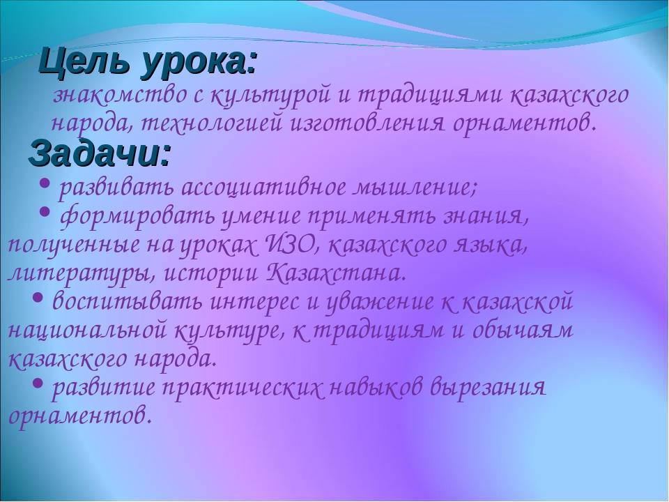 Цель урока: знакомство с культурой и традициями казахского народа, технологи...