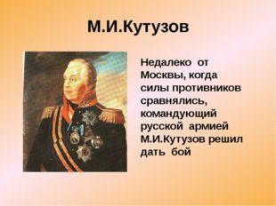 М.И.Кутузов Недалеко от Москвы, когда силы противников сравнялись, командующи