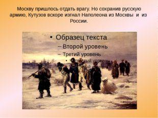Москву пришлось отдать врагу. Но сохранив русскую армию, Кутузов вскоре изгна