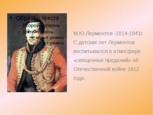 М.Ю.Лермонтов -1814-1841г. С детских лет Лермонтов воспитывался в атмосфере «