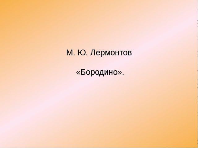М. Ю. Лермонтов «Бородино».