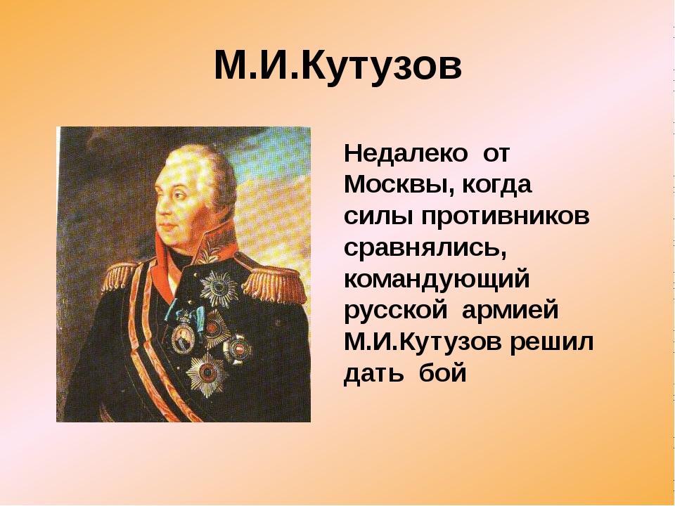 М.И.Кутузов Недалеко от Москвы, когда силы противников сравнялись, командующи...