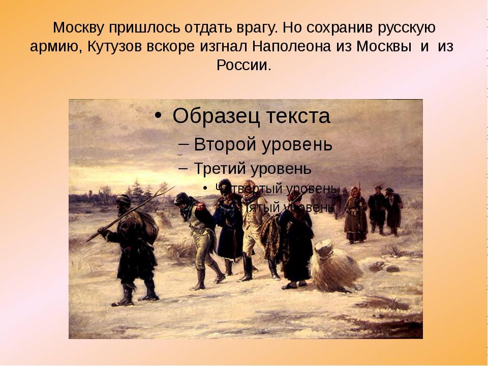 Москву пришлось отдать врагу. Но сохранив русскую армию, Кутузов вскоре изгна...