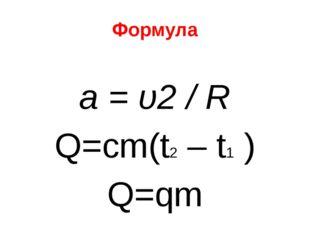 Формула а = υ2 / R Q=cm(t2 – t1 ) Q=qm