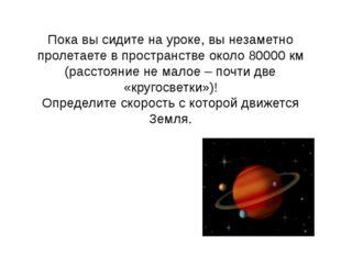 Пока вы сидите на уроке, вы незаметно пролетаете в пространстве около 80000 к