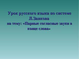 Урок русского языка по системе Л.Занкова на тему: «Парные согласные звуки в