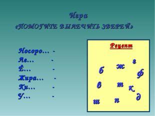 Игра «ПОМОГИТЕ ВЫЛЕЧИТЬ ЗВЕРЕЙ» Рецепт б п в д т ф Носоро… - Ле… - Ё… - Жира…