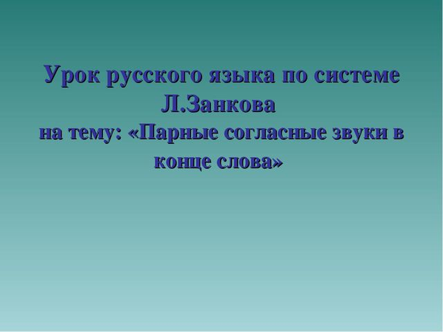 Урок русского языка по системе Л.Занкова на тему: «Парные согласные звуки в...