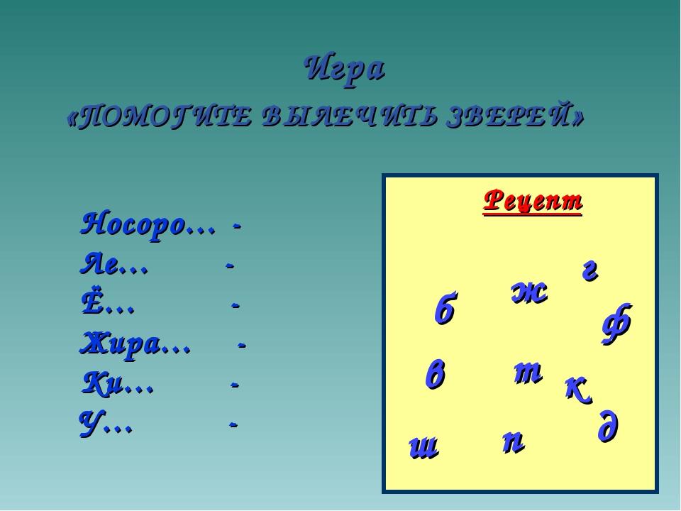 Игра «ПОМОГИТЕ ВЫЛЕЧИТЬ ЗВЕРЕЙ» Рецепт б п в д т ф Носоро… - Ле… - Ё… - Жира…...