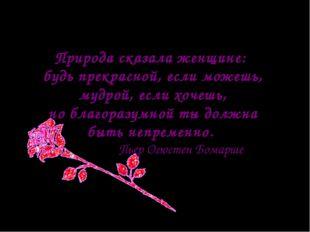 Природа сказала женщине: будь прекрасной, если можешь, мудрой, если хочешь, н