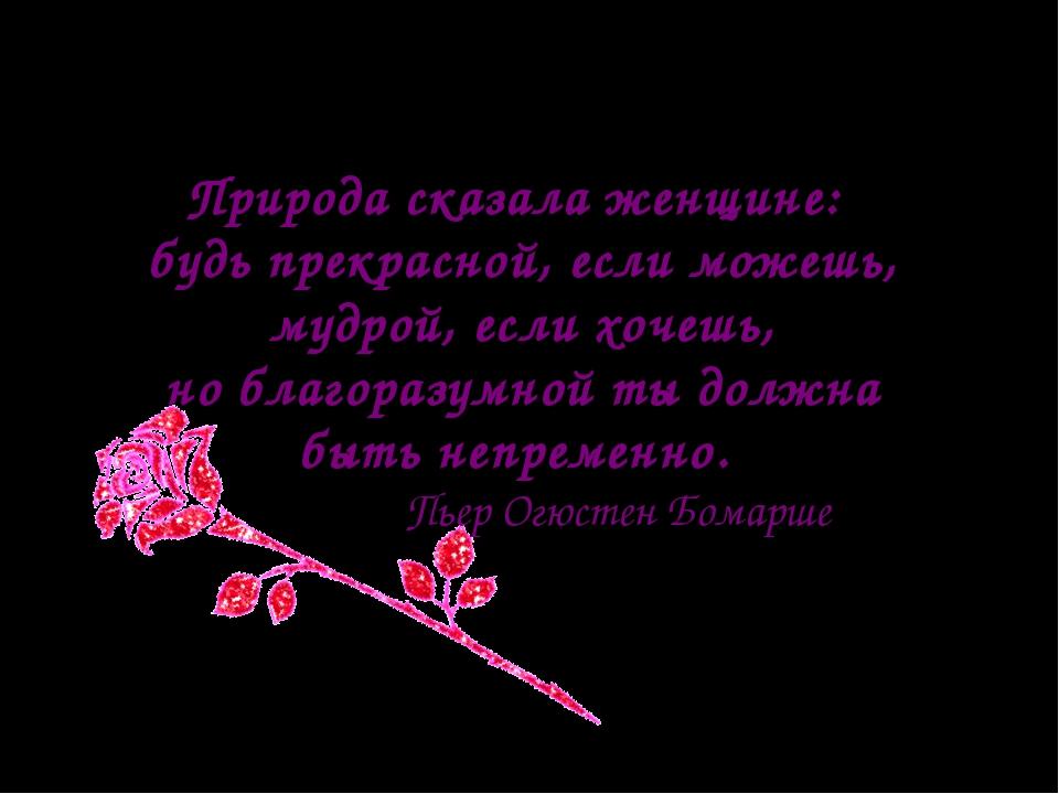 Природа сказала женщине: будь прекрасной, если можешь, мудрой, если хочешь, н...