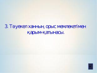 3. Тәуекел ханның орыс мемлекетімен қарым-қатынасы.