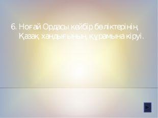 6. Ноғай Ордасы кейбір бөліктерінің Қазақ хандығының құрамына кіруі.