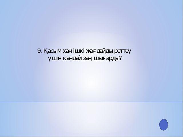 9. Қасым хан ішкі жағдайды реттеу үшін қандай заң шығарды?