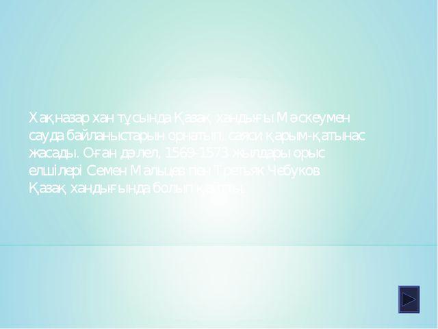 Хақназар хан тұсында Қазақ хандығы Мәскеумен сауда байланыстарын орнатып, сая...