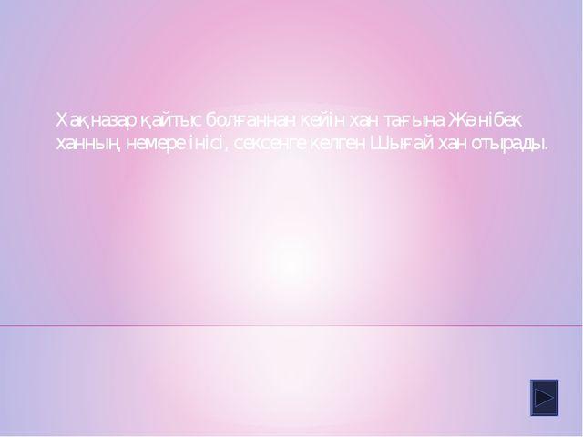 Хақназар қайтыс болғаннан кейін хан тағына Жәнібек ханның немере інісі, сексе...
