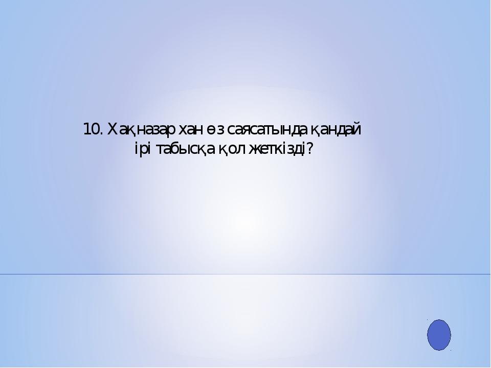 10. Хақназар хан өз саясатында қандай ірі табысқа қол жеткізді?