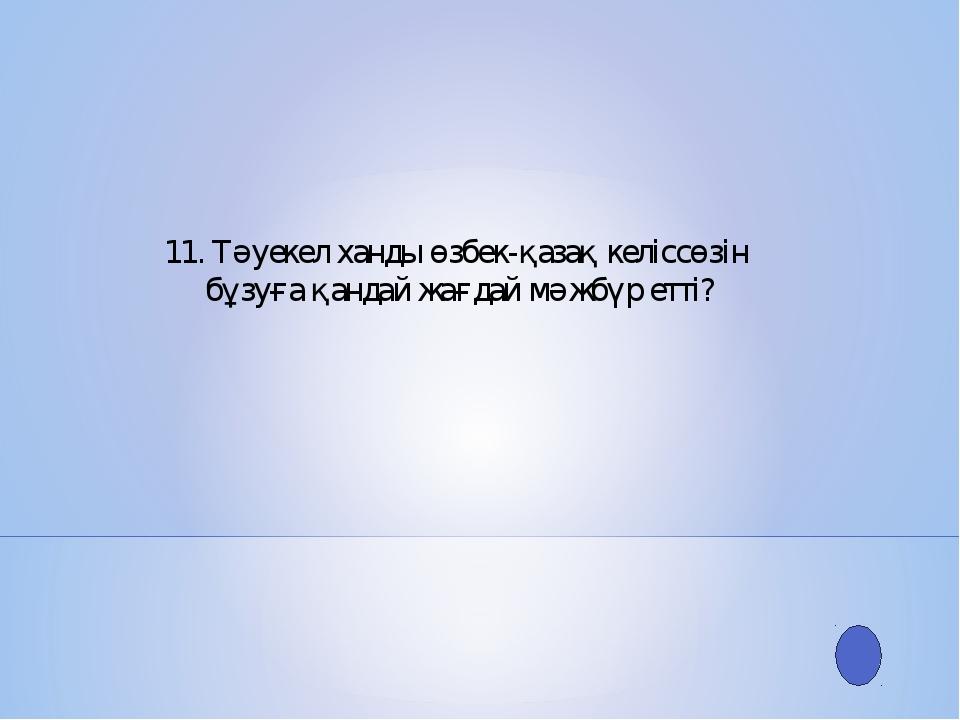 11. Тәуекел ханды өзбек-қазақ келіссөзін бұзуға қандай жағдай мәжбүр етті?