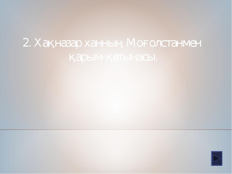 2. Хақназар ханның Моғолстанмен қарым-қатынасы.