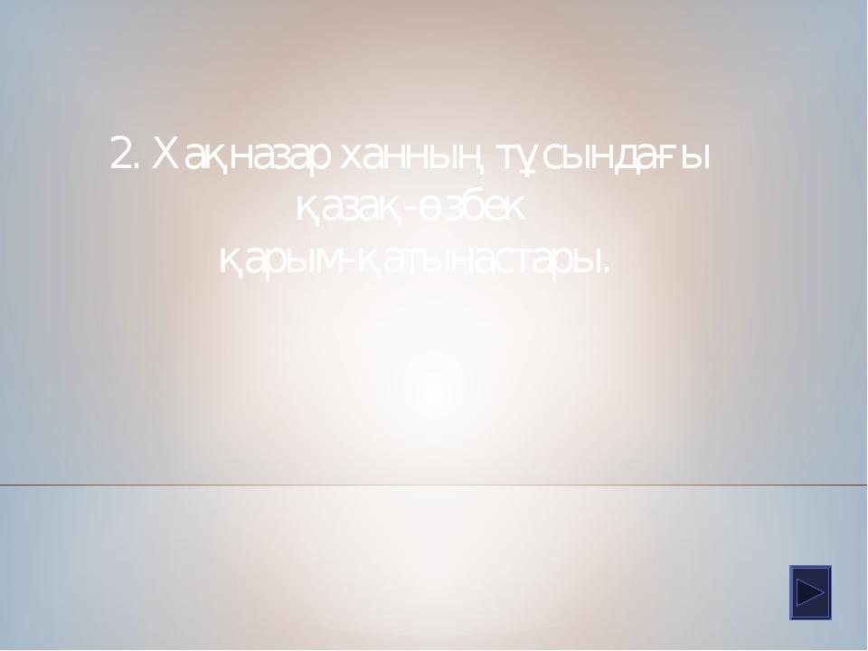 2. Хақназар ханның тұсындағы қазақ-өзбек қарым-қатынастары.