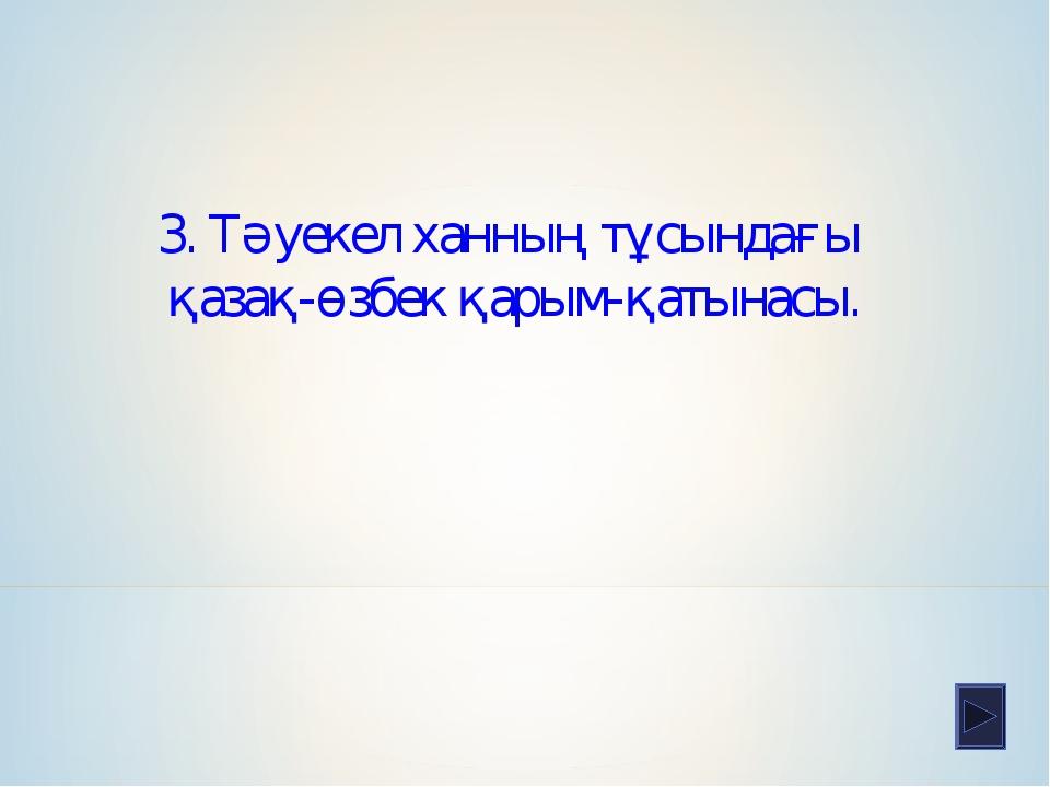 3. Тәуекел ханның тұсындағы қазақ-өзбек қарым-қатынасы.
