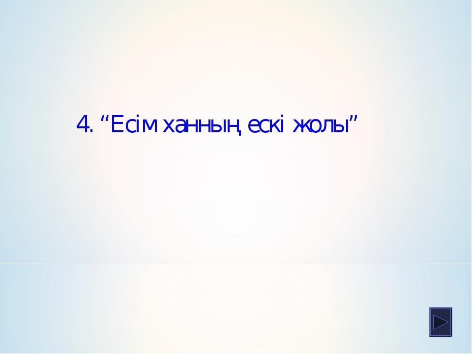 """4. """"Есім ханның ескі жолы"""""""