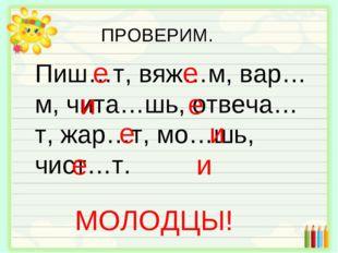 Пиш…т, вяж…м, вар…м, чита…шь, отвеча…т, жар…т, мо…шь, чист…т. е е и е е и е и