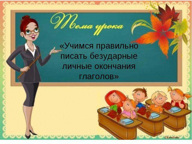 «Учимся правильно писать безударные личные окончания глаголов»