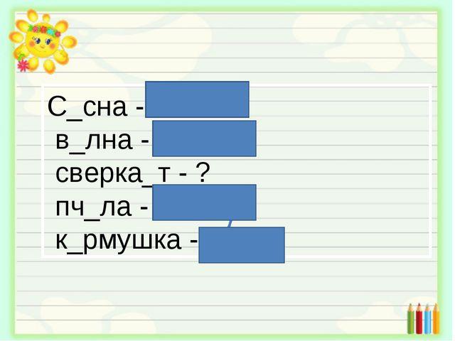 С_сна - сосны в_лна - волны сверка_т - ? пч_ла - пчёлы к_рмушка - корм