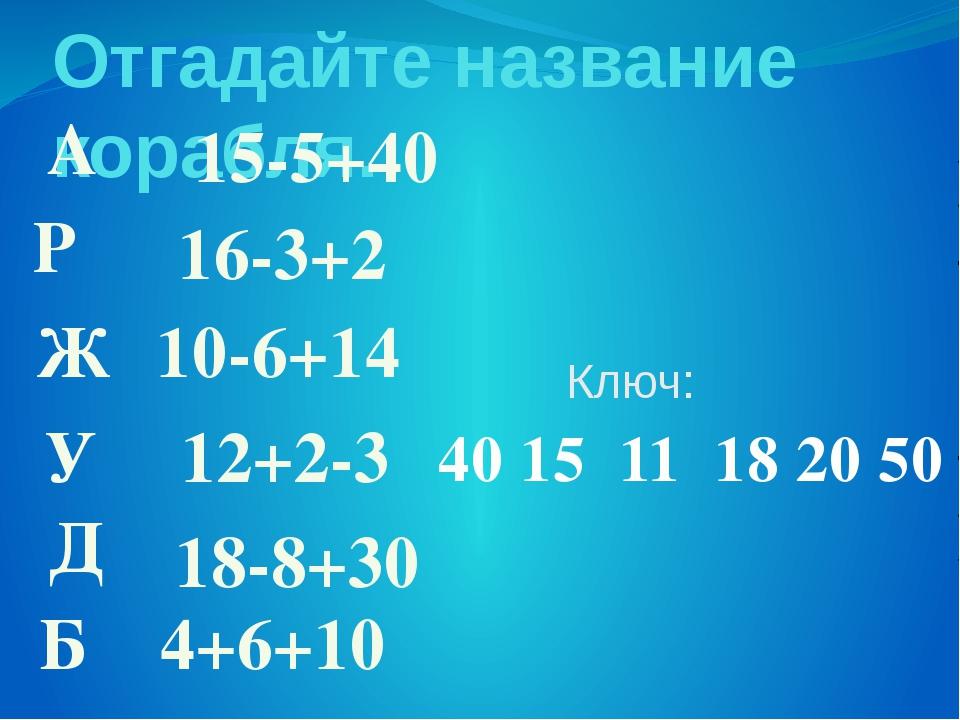 Отгадайте название корабля. А 16-3+2 10-6+14 18-8+30 4+6+10 Р Б Ж У Д 15-5+40...