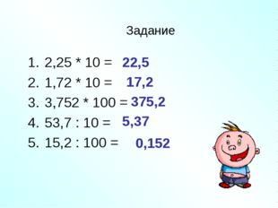 Задание 2,25 * 10 = 1,72 * 10 = 3,752 * 100 = 53,7 : 10 = 15,2 : 100 = 22,5 1