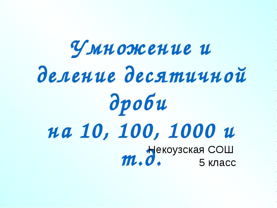Умножение и деление десятичной дроби на 10, 100, 1000 и т.д. Некоузская СОШ 5...