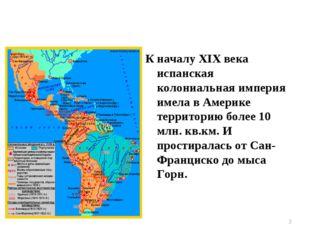 К началу XIX века испанская колониальная империя имела в Америке территорию б