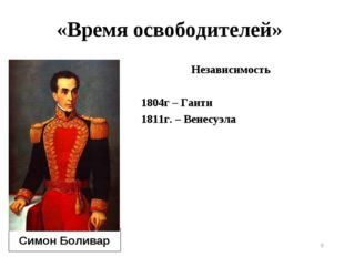 Независимость 1804г – Гаити 1811г. – Венесуэла * * Симон Боливар «Время освоб
