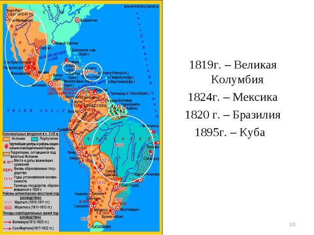 1819г. – Великая Колумбия 1824г. – Мексика 1820 г. – Бразилия 1895г. – Куба *