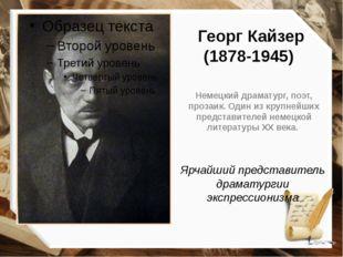 Георг Кайзер (1878-1945) Немецкий драматург, поэт, прозаик. Один из крупнейши