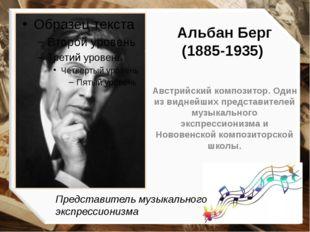 Альбан Берг (1885-1935) Австрийский композитор. Один из виднейших представите