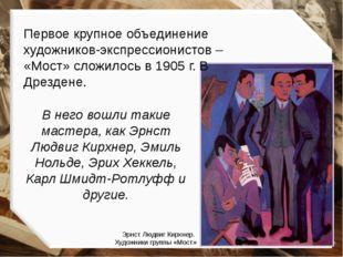 Первое крупное объединение художников-экспрессионистов – «Мост» сложилось в 1