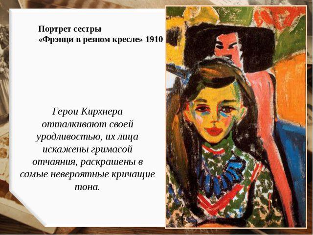 Портрет сестры «Фрэнци в резном кресле» 1910 Герои Кирхнера отталкивают своей...