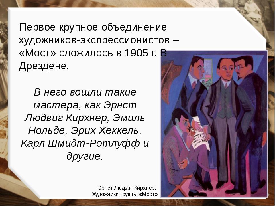 Первое крупное объединение художников-экспрессионистов – «Мост» сложилось в 1...