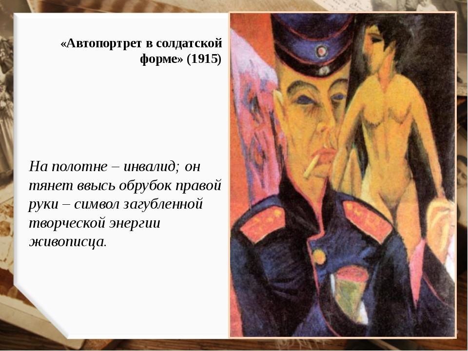 «Автопортрет в солдатской форме» (1915) На полотне – инвалид; он тянет ввысь...
