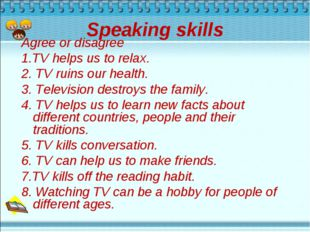 Speaking skills Agree or disagree 1.TV helps us to relax. 2. TV ruins our hea