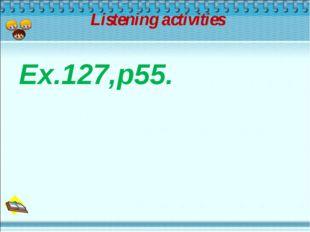 Listening activities Ex.127,p55.