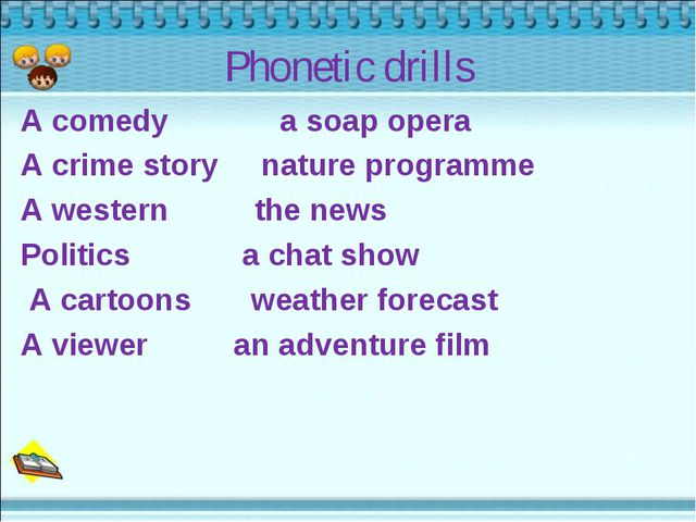 Phonetic drills A comedy a soap opera A crime story nature programme A wester...