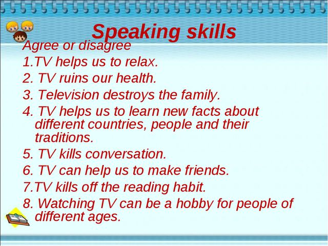 Speaking skills Agree or disagree 1.TV helps us to relax. 2. TV ruins our hea...