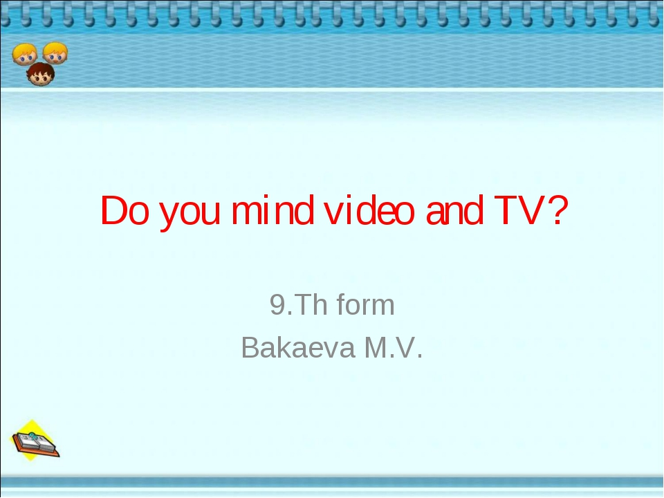 Do you mind video and TV? 9.Th form Bakaeva M.V.