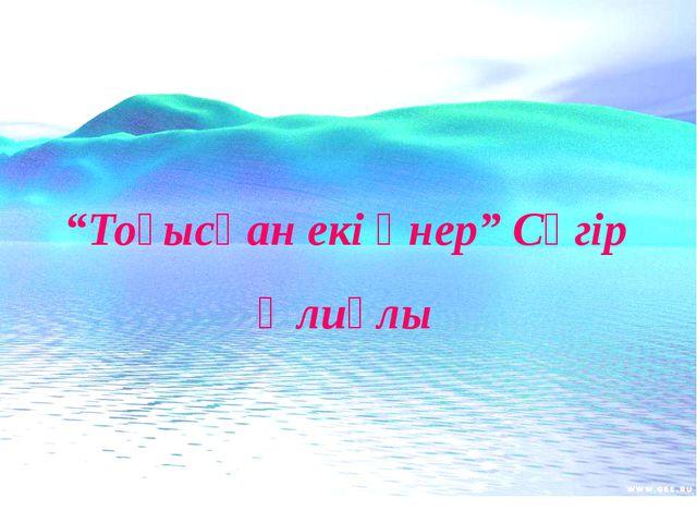 """""""Тоғысқан екі өнер"""" Сүгір Әлиұлы"""